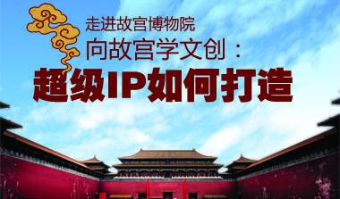 年度巨献:超级IP系列之走进故宫—看600岁的故宫如何玩转超级IP
